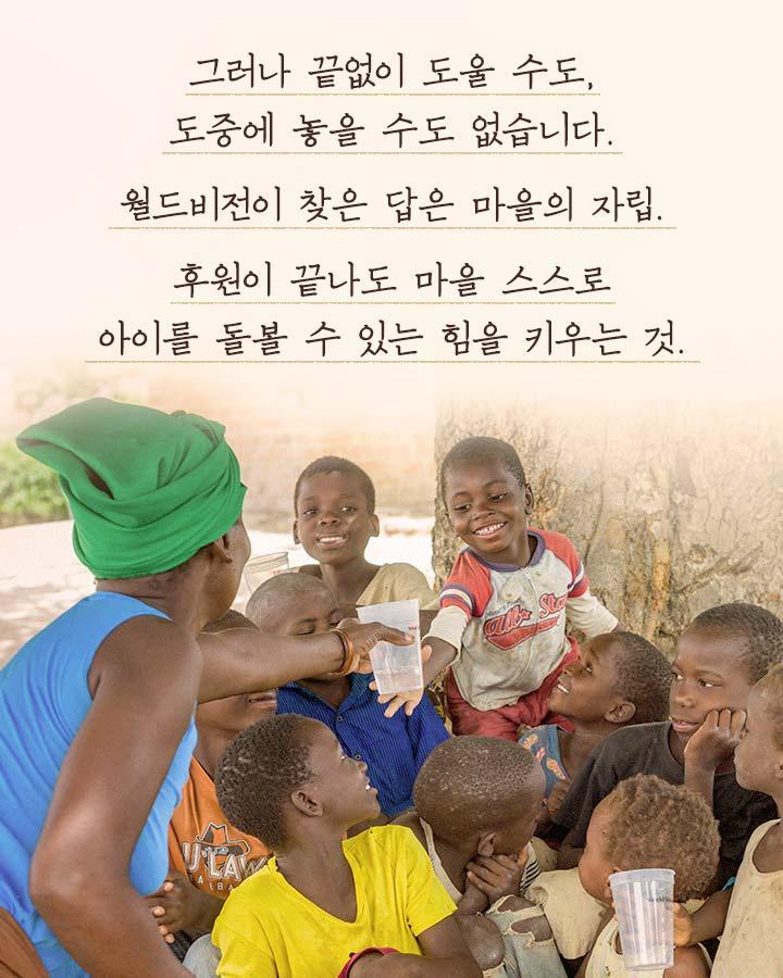 그러나 끝없이 도울 수도, 도중에 놓을 수도 없습니다. 월드비전이 찾은 답은 마을의 자립. 후원이  끝나도 마을 스스로 아이를 돌볼 수 있는 힘을 키우는 것.