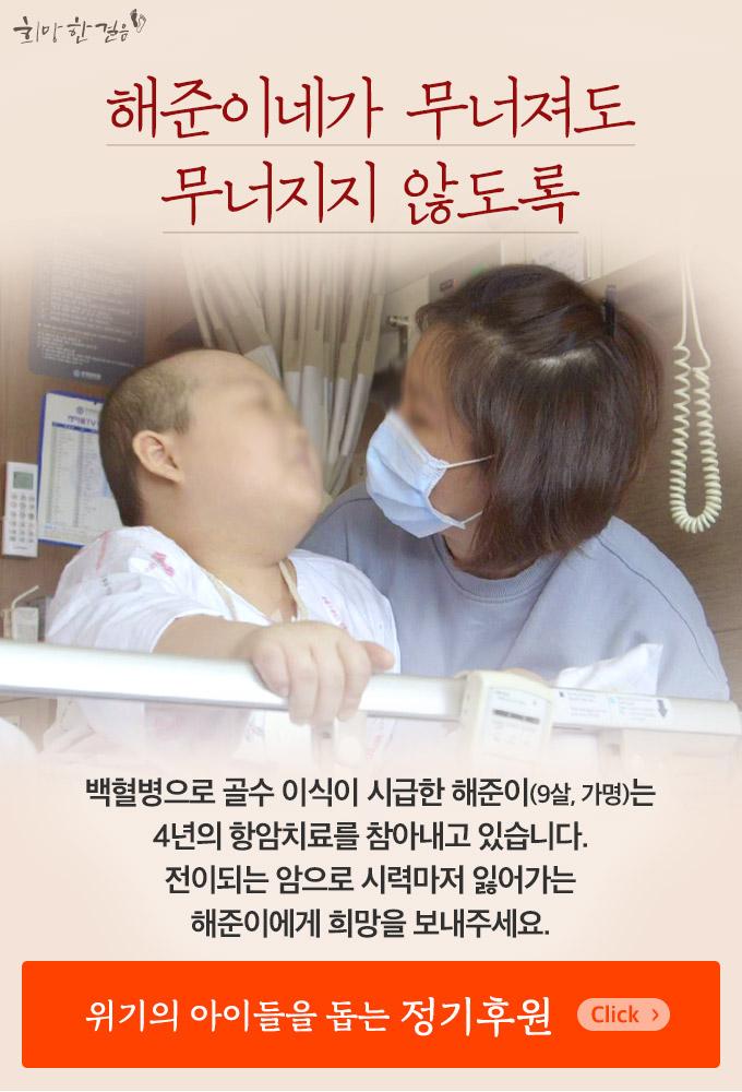백혈병으로 골수 이식이 시급한 해준이는 4년의 항암치료를 참아내고 있습니다. 전이되는 암으로 시력마저 잃어가는 해준이에게 희망을 보내주세요.