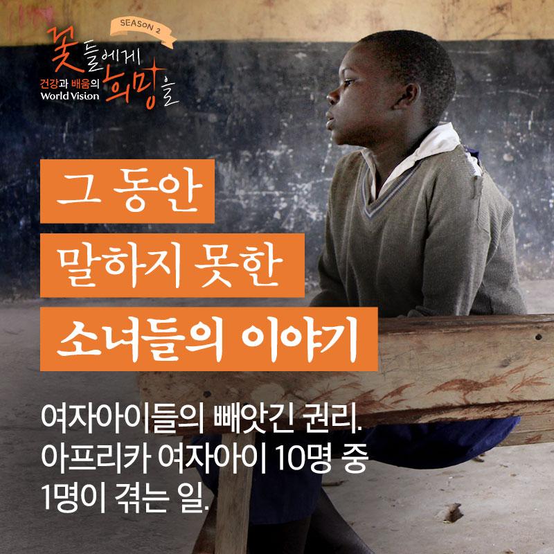 그 동안 말하지 못한 소녀들의 이야기-여자아이들의 빼앗긴 권리. 여자이기 때문에 받는 차별. 아프리카 여자아이 10명 중 1명이 겪는 일.