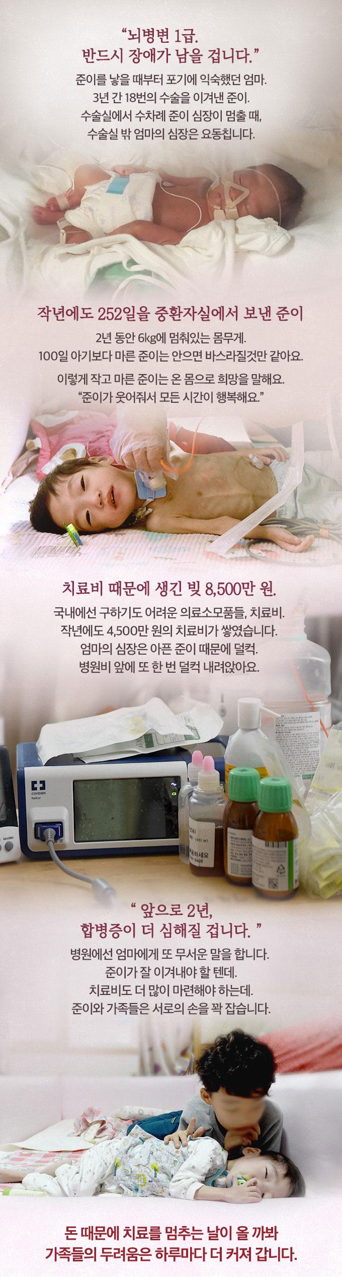 준이를 낳을 때부터 포기에 익숙했던 엄마. 3년 간 18번의 수술을 이겨낸 준이. 수술실에서 수차례 준이 심장이 멈출 때, 수술실 밖 엄마의 심장은 요동칩니다. 2년 동안 6kg에 멈춰있는 몸무게. 100일 아기보다 마른 준이는 안으면 바스라질것만 같아요. 이렇게 작고 마른 준이는 온 몸으로 희망을 말해요. 국내에선 구하기도 어려운 의료소모품들, 치료비. 작년에도 4,500만 원의 치료비가 쌓였습니다. 돈 때문에 치료를 멈추는 날이 올까봐 가족들의 두려움은 하루마다 더 커져 갑니다.
