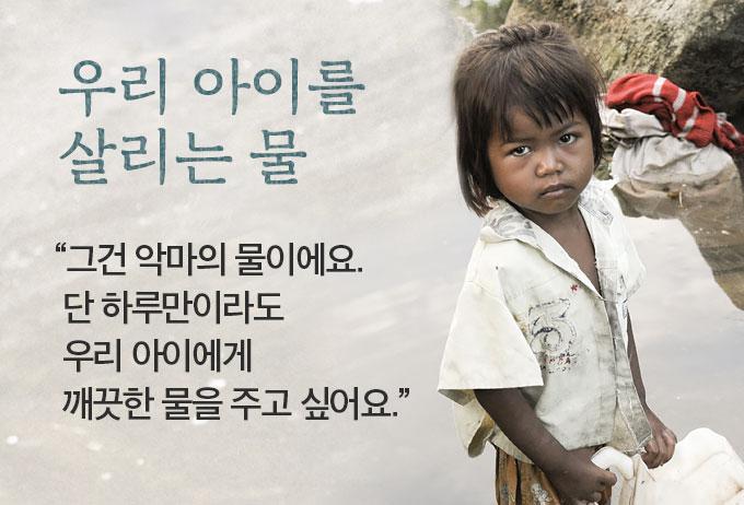 우리 아이를 살리는 물-그건 악마의 물이에요. 단 하루만이라도 우리 아이에게 깨끗한 물을 주고 싶어요.