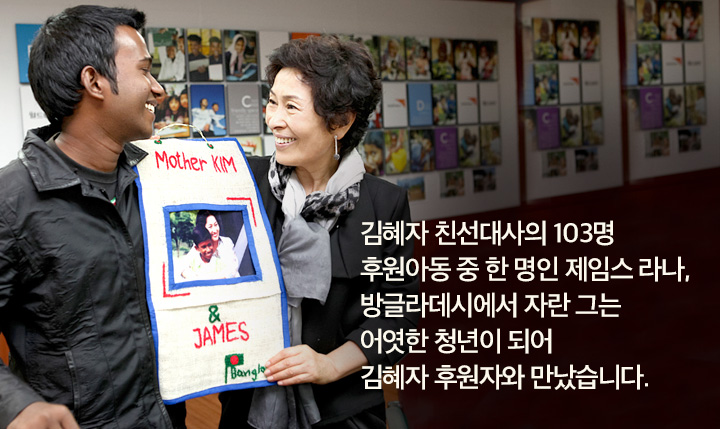 김혜자 친선대사의 103명 후원아동 중 한 명인 제임스 라나,  방글라데시에서 자란 그는 어엿한 청년이 되어 김혜자 후원자와 만났습니다.