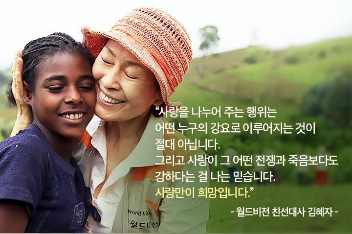 사랑을 나누어 주는 행위는 어떤 누구의 강요로 이루어지는 것이 절대 아닙니다. 그리고 사랑이 그 어떤 전쟁과 죽음보다도 강하다는 걸 나는 믿습니다. 사랑만이 희망입니다.-월드비전 친선대사 김혜자