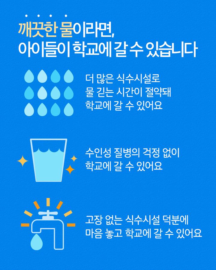 깨끗한 물이라면, 아이들이 학교에 갈 수 있습니다 1. 더 많은 식수시설로 물 긷는 시간이 절약돼 학교에 갈 수 있어요. 2. 수인성 질병의 걱정 없이 학교에 갈 수 있어요. 3. 고장 없는 식수시설 덕분에 마음 놓고 학교에 갈 수 있어요.
