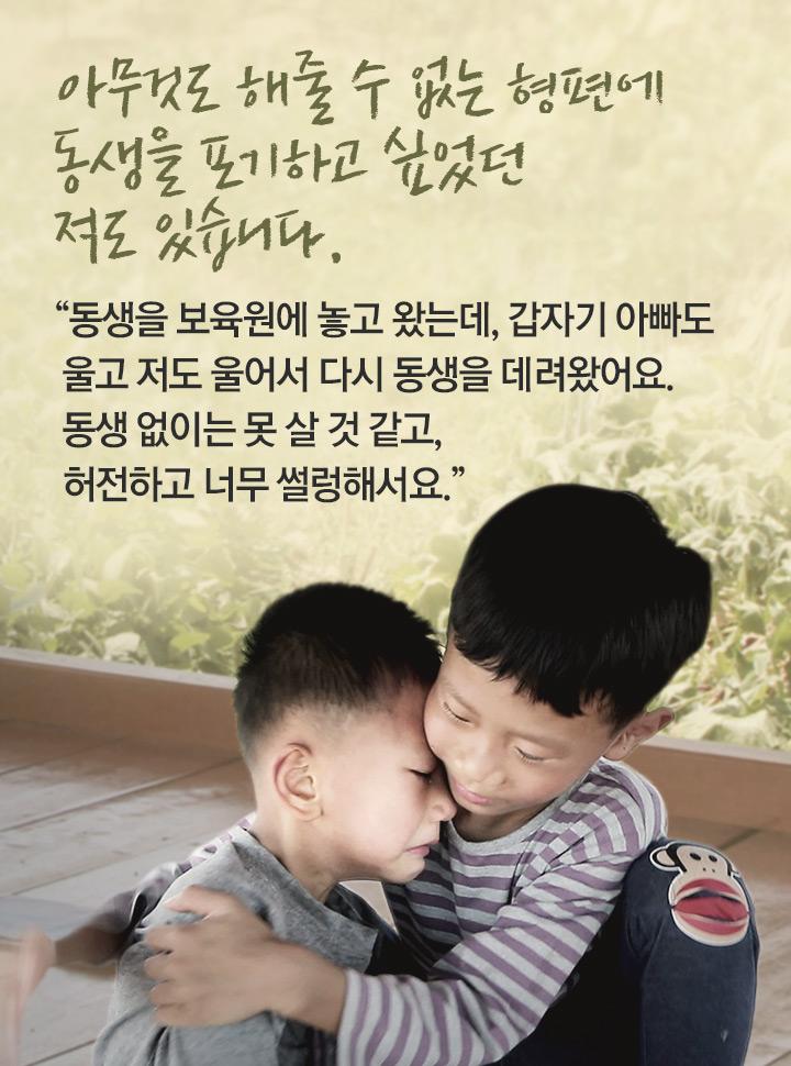 동생을 보육원에 놓고 왔는데, 갑자기 아빠도 울고 저도 울어서 다시 동생을 데려왔어요. 동생 없이는 못 살 것 같고, 허전하고 너무 썰렁해서요.