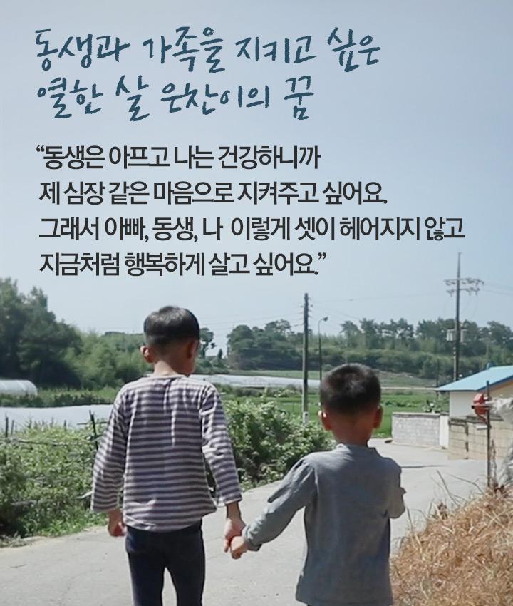 동생은 아프고 나는 건강하니까 제 심장 같은 마음으로 지켜주고 싶어요. 그래서 아빠, 동생, 나 이렇게 셋이 헤어지지 않고 지금처럼 행복하게 살고 싶어요.