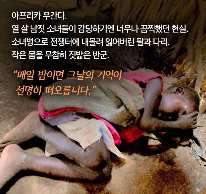 아프리카 우간다. 열 살 남짓 소녀들이 감당하기엔 너무나 끔찍했던 현실. 소녀병으로 전쟁터에 내몰려 잃어버린 팔과 다리. 작은 몸을 무참히 짓밟은 반군. 매일 밤이면 그날의 기억이 선명히 떠오릅니다.