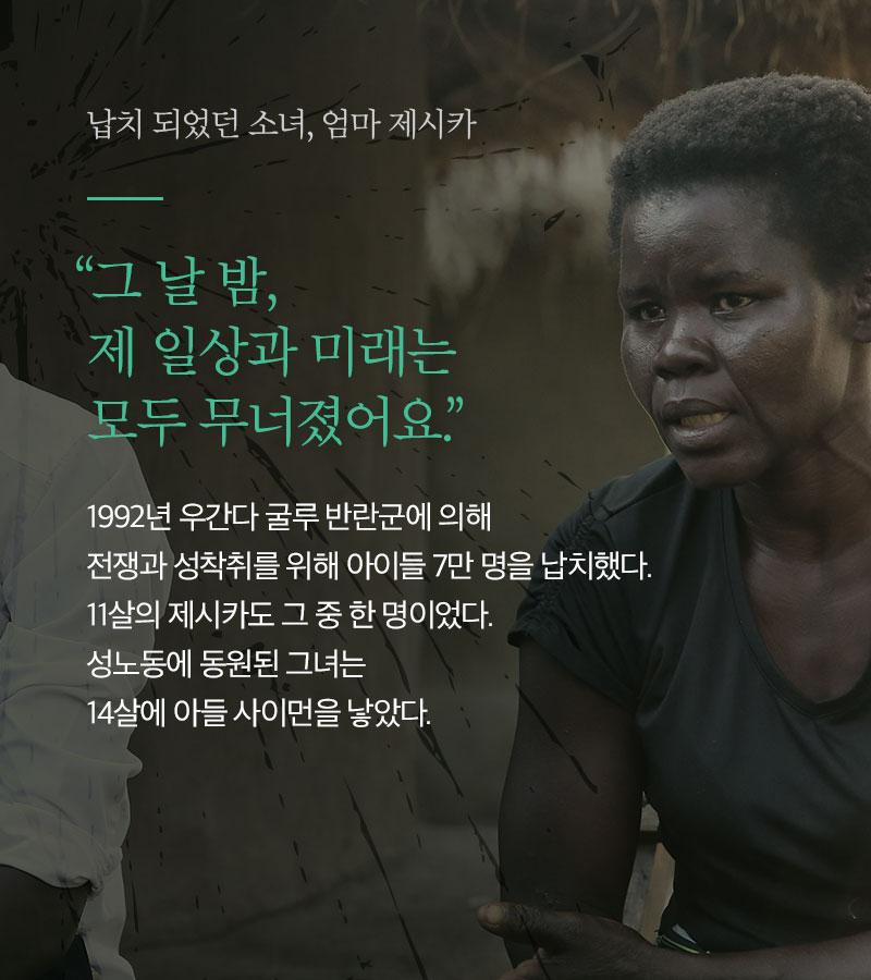 """납치 되었던 소녀, 엄마 제시카 """"그 날 밤, 제 일상과 미래는  모두 무너졌어요."""" 1992년 우간다 굴루 반란군에 의해   전쟁과 성착취를 위해 아이들 7만 명을 납치했다.  11살의 제시카도 그 중 한 명이었다.  성노동에 동원된 그녀는  14살에 아들 사이먼을 낳았다."""