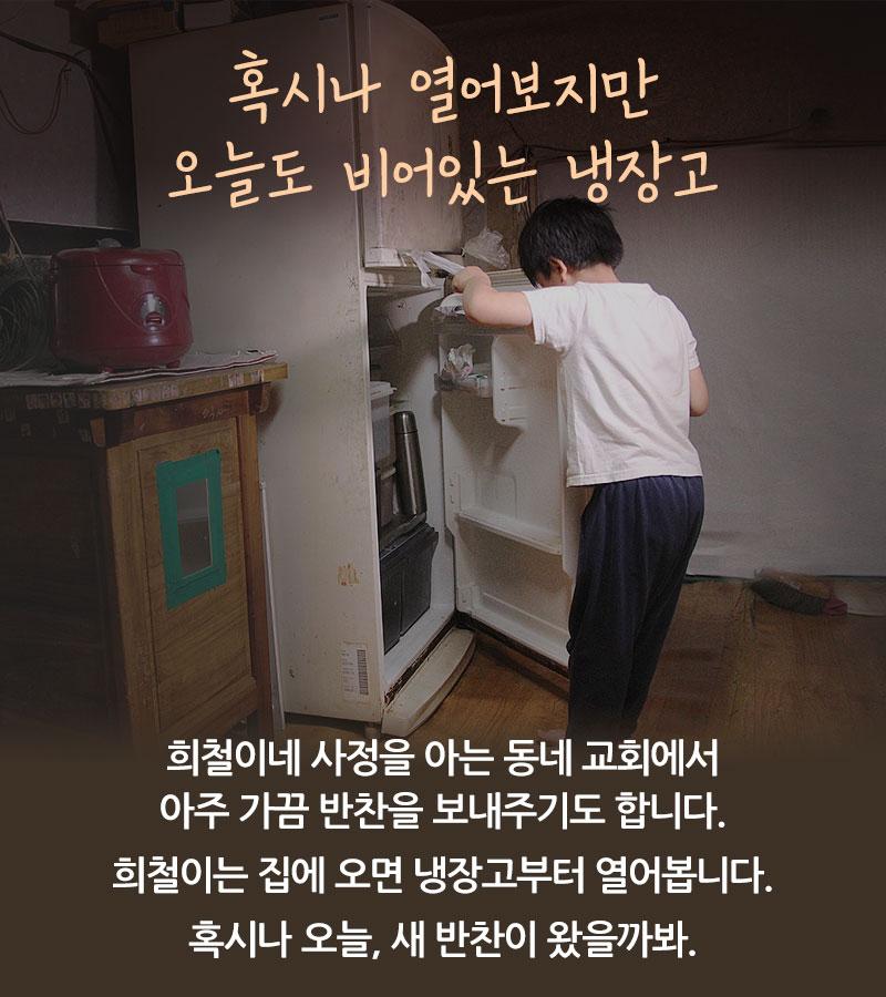 혹시나 열어보지만 오늘도 비어있는 냉장고. 희철이네 사정을 아는 교회에서 가끔 반찬을 보내주곤 합니다. 그래서 희철이는 집에 오면 냉장고부터 열어봅니다. 혹시나 오늘, 새 반찬이 왔을까봐