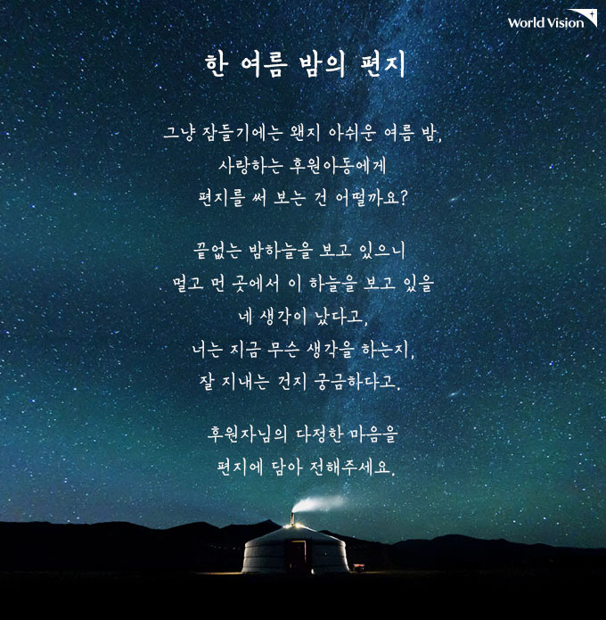한 여름 밤의 편지 그냥 잠들기에는 왠지 아쉬운 여름 밤, 사랑하는 후원아동에게 편지를 써 보는 건 어떨까요? 끝없는 밤하늘을 보고 있으니 멀고 먼 곳에서 이 하늘을 보고 있을 네 생각이 났다고, 너는 지금 무슨 생각을 하는지, 잘 지내는 건지 궁금하다고. 후원자님의 다정한 마음을 편지에 담아 전해주세요.
