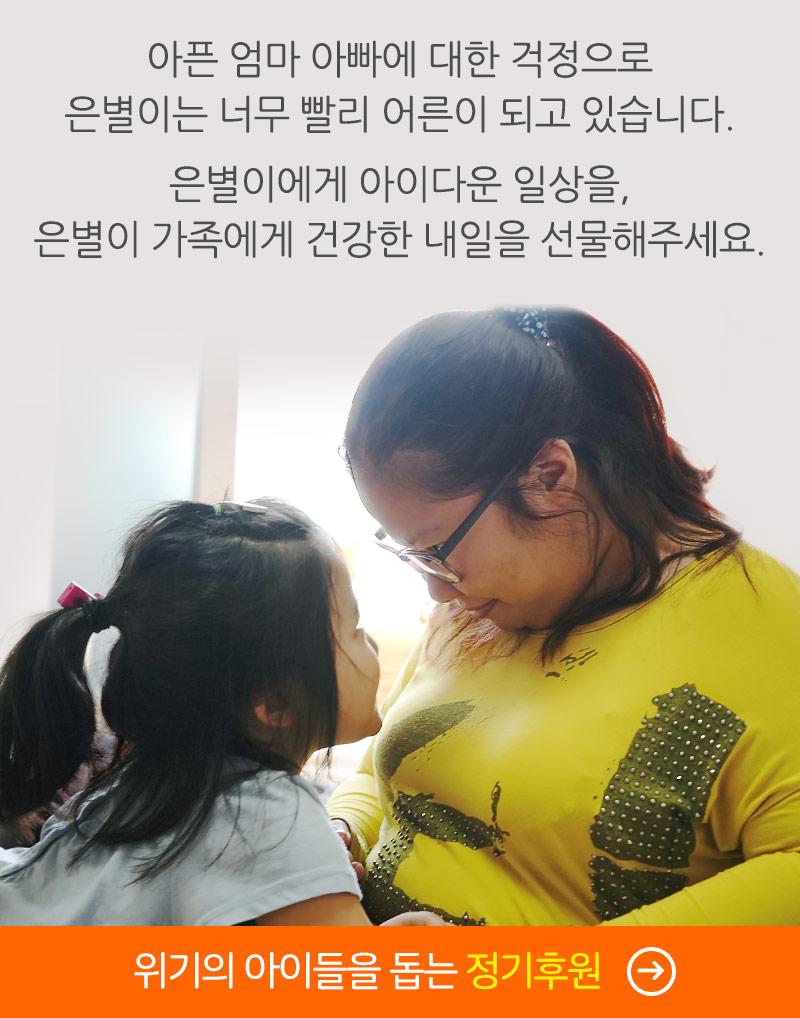 아픈 엄마 아빠에 대한 걱정으로 은별이는 너무 빨리 어른이 되고 있습니다. 은별이에게 아이다운 일상을, 은별이 가족에게 건강한 내일을 선물해주세요. 위기의 아이들을 돕는 정기후원 바로가기.