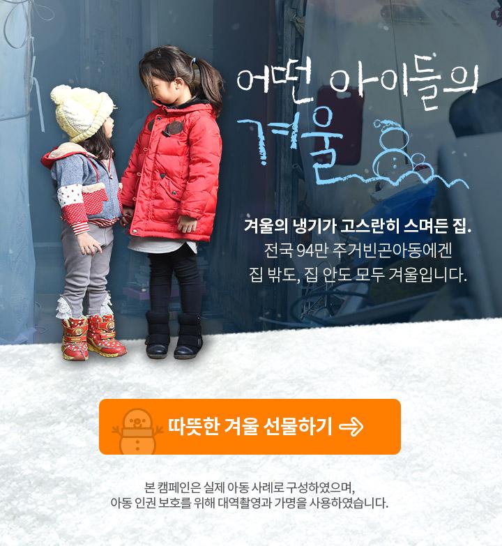 어떤 아이들의 겨울. 겨울의 냉기가 고스란히 스며든 집. 전국 94만 주거빈곤아동에겐 집 밖도, 집 안도 모두 겨울입니다. 따뜻한 겨울 선물하기. 본 캠페인은 실제 아동 사례로 구성하였으며, 아동 인권보호를 위해 대역촬영과 가명을 사용하였습니다.