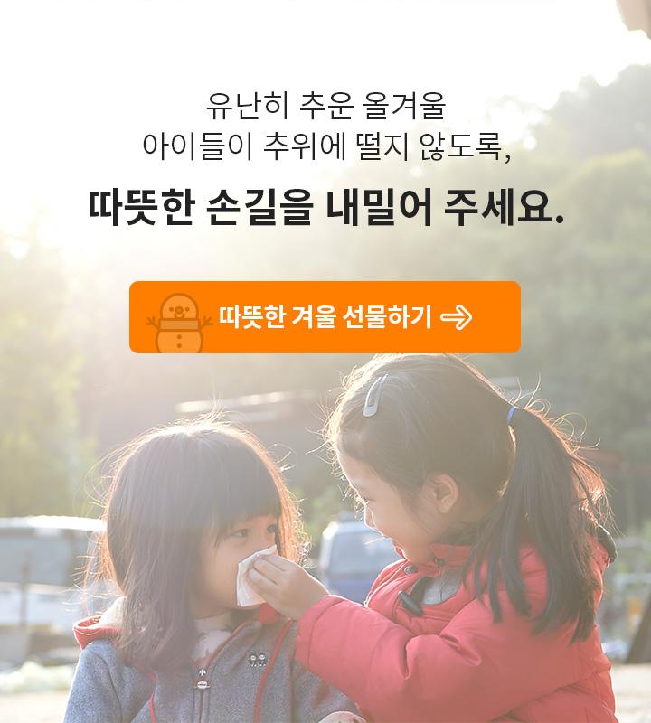 유난히 추운 올겨울 아이들이 추위에 떨지 않도록, 따뜻한 손길을 내밀어주세요. 따뜻한 겨울 선물하기.