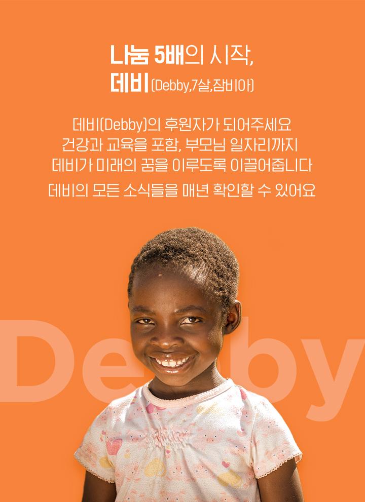 나눔 5배의 시작, 데비(debby, 7살, 잠비아) 데비의 후원자가 되어주세요. 건강과 교육을 포함, 부모님 일자리까지 데비가 미래의 꿈을 이루도록 이끌어줍니다. 데비의 모든 소식들을 매년 확인할 수 있어요.