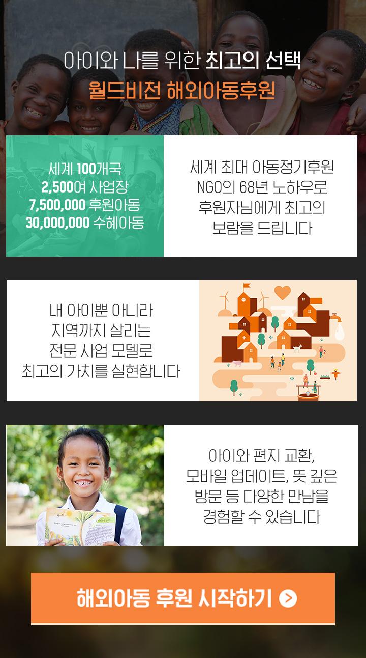 아이와 나를 위한 최고의 선택 월드비전 해외아동후원. 세계 100개국, 2,500여 사업장, 7,500,000, 후원아동 30,000,000 수혜아동 세계 최대 아동정기후원 NGO의 68년 노하우로 후원자님에게 최고의 보람을 드립니다. 내 아이뿐 아니라 지역까지 살리는 전문 사업 모델로 최고의가치를 실현합니다. 아이와 편지 교환, 모바일 업데이트, 뜻 깊은 방문 등 다양한 만남을 경험할 수 있습니다. 해외아동 후원 시작하기 클릭.