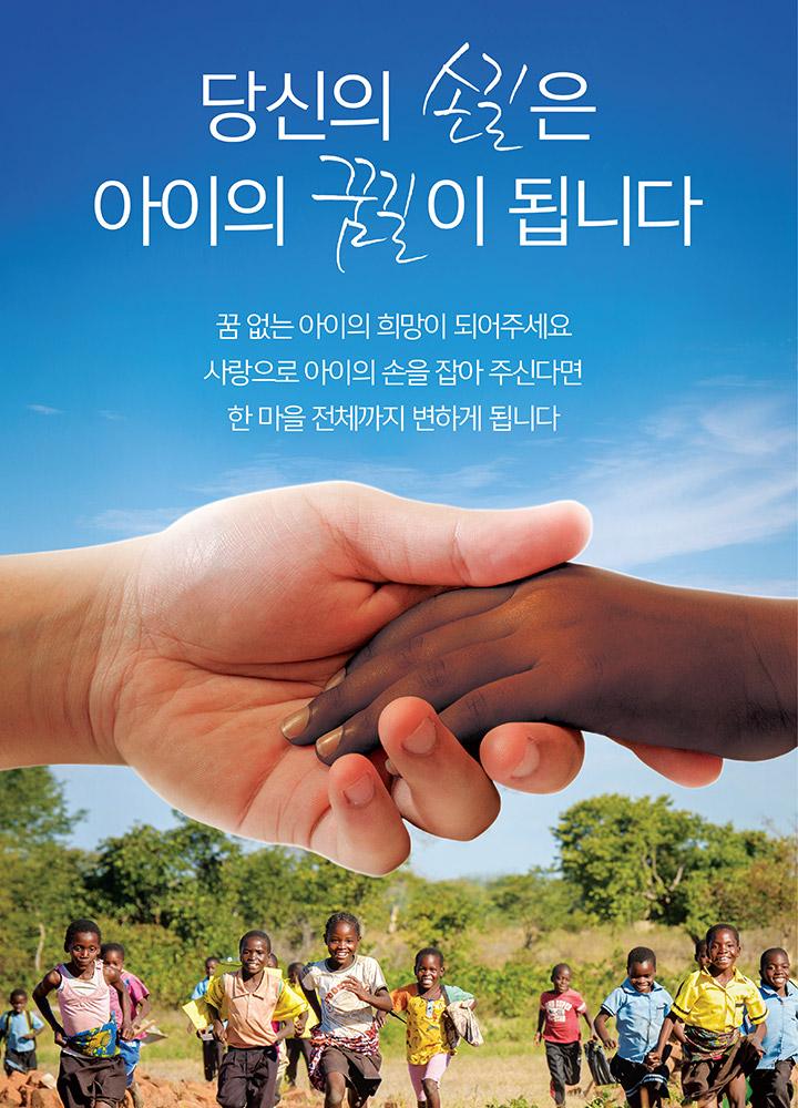 당신의 손길은 아이의 꿈길이 됩니다. 꿈 없는 아이의 희망이 되어주세요. 사랑으로 아이의 손을 잡아 주신다면 한 마을 전체까지 변하게 됩니다.