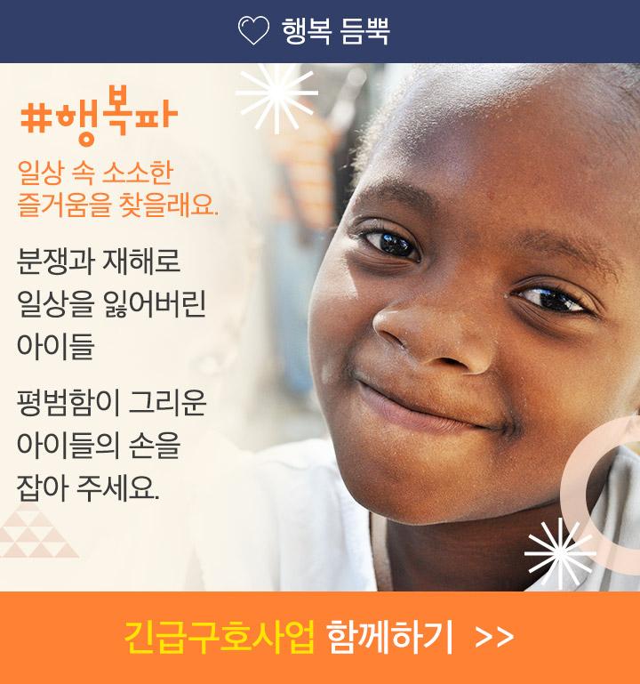 행복파, 일상 속 소소한 즐거움을 찾을래요. 분쟁과 재해로 일상을 잃어버린 아이들, 평범함이 그리운 아이들의 손을 잡아 주세요. 긴급구호사업 함께하기.