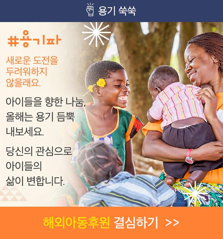 용기파, 새로운 도전을 두려워하지 않을래요. 아이들을 향한 나눔, 올해는 용기 내어 시작해 보세요. 당신의 관심으로 아이의 삶이 변합니다. 해외아동후원 결심하기.