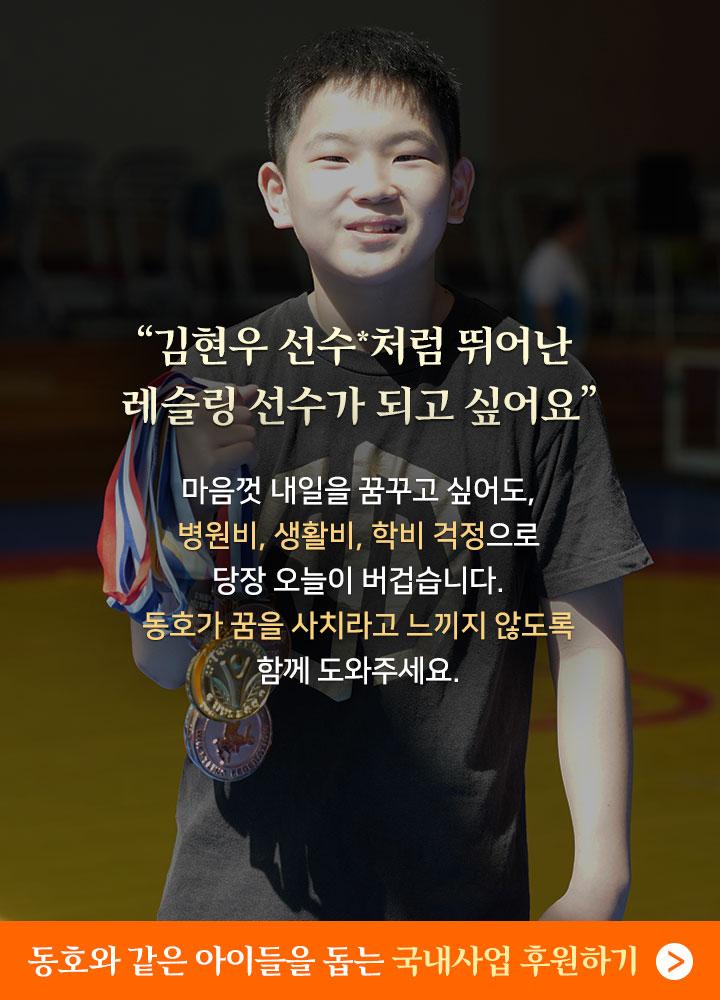 김현우 선수처럼 뛰어난 레슬링 선수가 되고싶어요. 마음껏 내일을 꿈꾸고 싶어도, 병원비, 생활비, 학비 걱정으로 당장 오늘이 버겁습니다. 동호가 꿈을 사치라고 느끼지 않도록 함께 도와주세요.  위기의 아이들을 돕는 정기후원 바로가기.