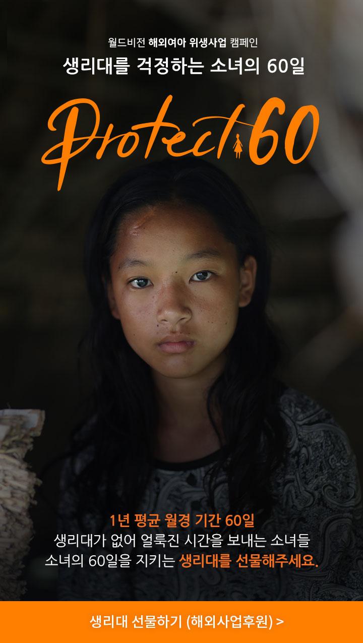 소녀들의 60일을 지켜주세요. Protect 60. 1년 평균 월경 기간 60일. 생리대가 없어 얼룩진 시간을 보내는 소녀들. 소녀의 60일을 지키는 생리대를 선물해주세요. 생리대 선물하기. 후원금은 네팔, 인도, 케냐, 탄자니아, 잠비아 총 5개국 소녀들을 위한 여아위생사업 (생리대 지원 포함)에 사용됩니다.