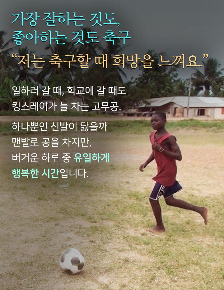 가장 잘하는 것도, 좋아하는 것도 축구. 저는 축구할 때 희망을 느껴요. 일하러 갈 때, 학교에 갈 때도 킹스레이가 늘 차는 고무공. 하나뿐인 신발이 닳을까 맨발로 공을 차지만, 버거운 하루 중 유일하게 행복한 시간입니다.