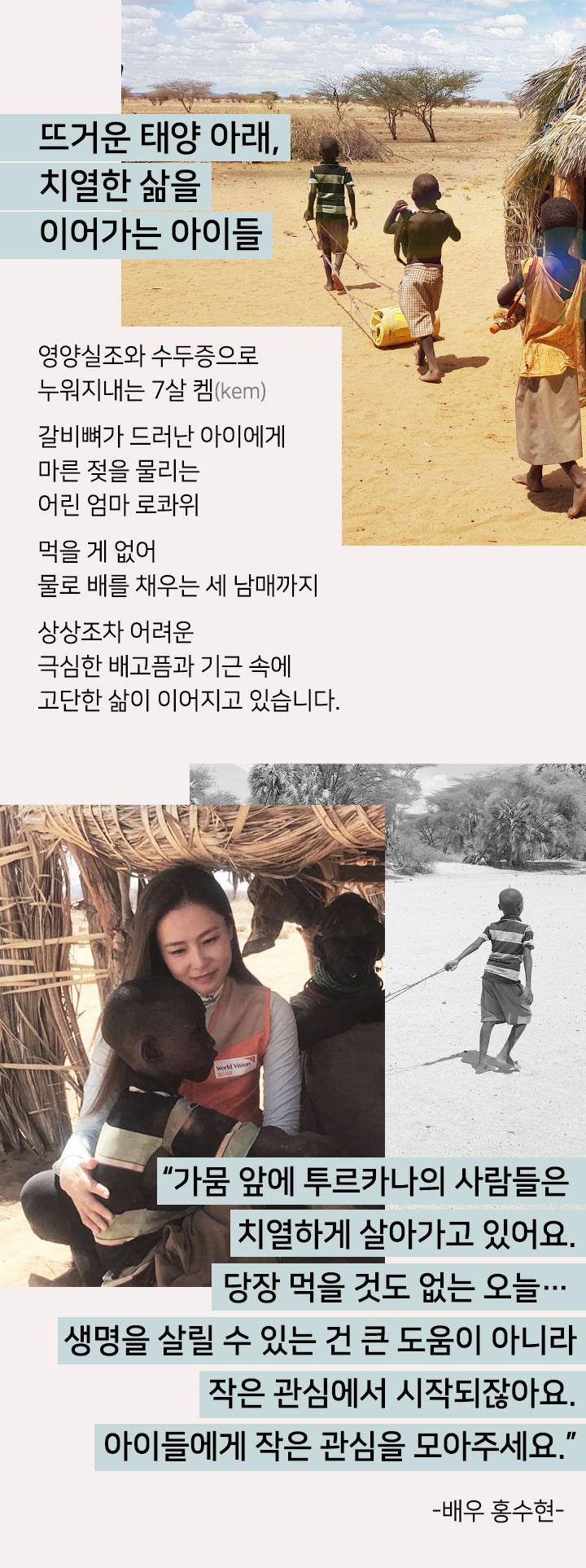뜨거운 태양 아래, 치열한 삶을 이어가는 아이들. 영양실조와 수두증으로 누워지내는 7살 켐. 갈비뼈가 드러난 아이에게 마른 젖을 물리는 엄마 로콰위. 먹을 게 없어 물로 배를 채우는 세 남매까지, 상상조차 어려운 극심한 배고픔과 기근 속에 고단한 삶이 이어지고 있습니다.  가뭄 앞에 투르카나의 사람들은 치열하게 살아가고 있어요. 생명을 살릴 수 있는 건 큰 도움이 아니라 작은 관심에서 시작되잖아요. 아이들에게 작은 관심을 모아주세요. 배우 홍수현.