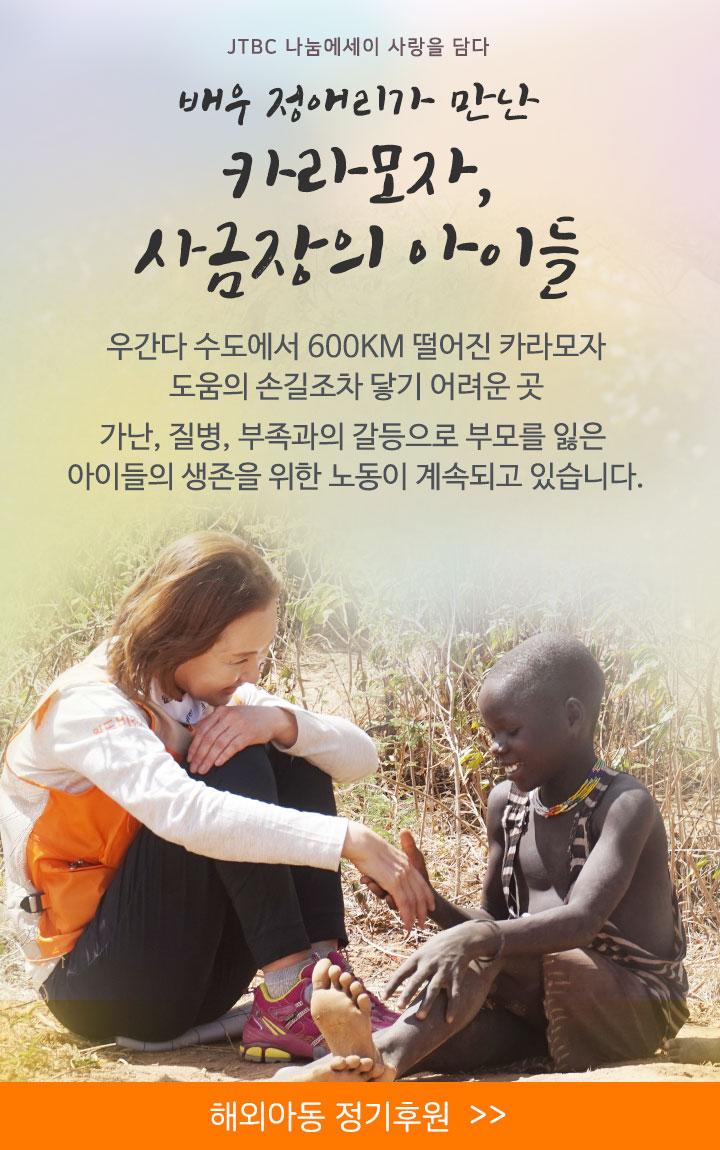 JTBC 희망에세이 사랑을 담다 배우 정애리가 만난 카라모자, 사금장의 아이들. 우간다 수도에서 600KM 떨어진 카라모자. 도움의 손길조차 닿기 어려운 곳. 가난, 질병, 부족과의 갈등으로 부모를 잃은 아이들의 생존을 위한 노동이 계속되고 있습니다.