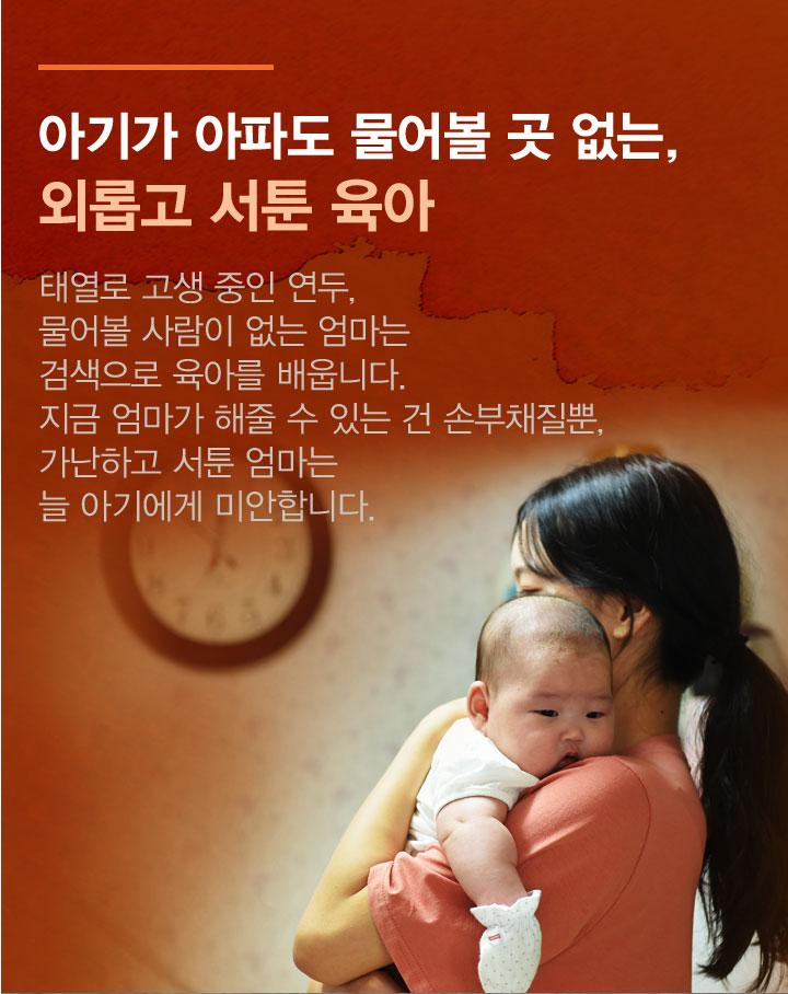 아기가 아파도 물어볼 곳 없는 외롭고 서툰 육아. 엄마가 해줄 수 있는건 손 부채질 뿐, 가난하고 서툰 엄마는 늘 아기에게 미안합니다.