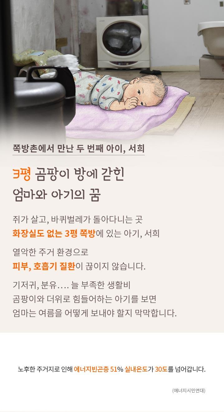 3평 곰팡이 방에 갇힌 엄마와 아기의 꿈. 화장실도 없는 쪽방에 사는 아기 서희. 열악한 주거 환경으로 피부, 호흡기 질환. 노후한 주거지로 에너지 빈곤층 51% 실내온도가 30도를 넘어갑니다.