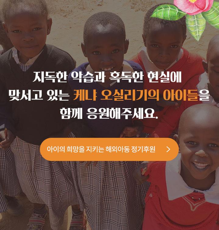 지독한 악습과 혹독한 현실에 맞서고 있는 케냐 오실리기이의 아이들을 함께 응원해주세요. 아이의 희망을 지키는 해외아동 정기후원 바로가기.