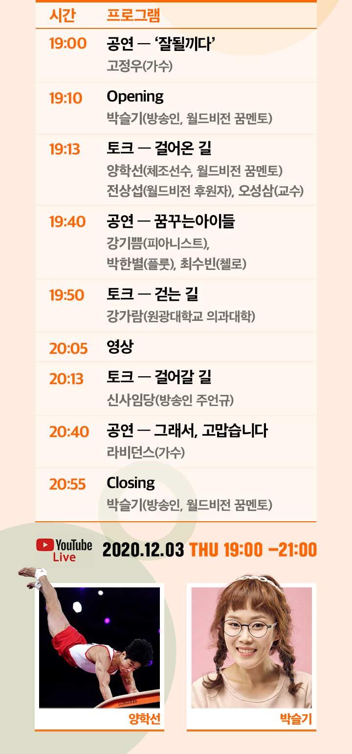19:00 공연 잘될끼다, 19:10 Opening, 19:13 토크 걸어온 길, 19:40 공연 꿈꾸는 아이들, 19:50 토크 걷는 길, 20:05 영상, 20:13 토크 걸어갈 길, 20:40 공연 그래서 고맙습니다, 20:55 Closing, YouTube Live 2020.12.03 Thu 19:00~20:00