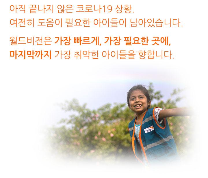 아직 끝나지 않는 코로나19 상황. 여전히 도움이 필요한 아이들이 남아있습니다. 월드비전은 가장 빠르게, 가장 필요한 곳에, 마지막까지 가장 취약한 아이들을 향합니다.