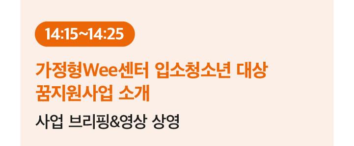 14:15~14:25 가정형Wee센터 입소청소년 대상 꿈지원사업 소개: 사업 브리핑&영상 상영